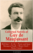 Collected Novels of Guy de Maupassant (Bel-Ami + A Life + Pierre and Jean + Strong as Death + Mont Oriol + Notre Coeur)