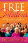 Free to Be Fabulous: 100 Ways to Look and Feel Younger-AT 40, 50 and BEYOND