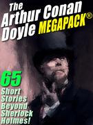 The Arthur Conan Doyle MEGAPACK ®: 65 Stories Beyond Sherlock Holmes!