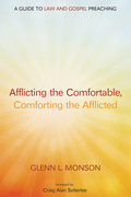 Afflicting the Comfortable, Comforting the Afflicted: A Guide to Law and Gospel Preaching