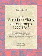 Alfred de Vigny et son temps : 1797-1863