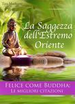 La Saggezza dell'Estremo Oriente - Felice come Buddha - Le migliori citazioni - Consigli per vivere felici (Edizione illustrata)