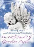 My Little Book Of Guardian Angels - Heavenly Adice, Angel Affirmations And Divine Quotes - How To Get In Touch With Your Spiritual Guides And Angels (Illustrated Edition)