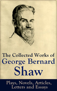 The Collected Works of George Bernard Shaw: Plays, Novels, Articles, Letters and Essays