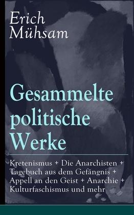 Gesammelte politische Werke: Parlamentarischer Kretenismus + Die Anarchisten + Tagebuch aus dem Gefängnis + Appell an den Geist + Anarchie + Kulturfaschismus und mehr (Vollständige Ausgaben)