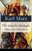 Die deutsche Ideologie: Thesen über Feuerbach (Vollständige Ausgabe)