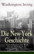 Die New-York Geschichte: Von Anbeginn der Welt bis zur Endschaft der holländischen Dynastie (Vollständige deutsche Ausgabe)