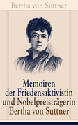 Memoiren der Friedensaktivistin und Nobelpreisträgerin Bertha von Suttner (Vollständige Autobiografie)