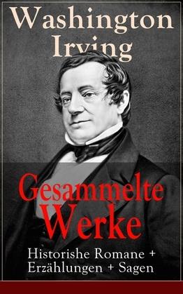 Gesammelte Werke: Historishe Romane + Erzählungen + Sagen (120 Titel in einem Buch - Vollständige deutsche Ausgaben)