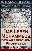 Das Leben Mohammeds, des arabischen Propheten (Vollständige deutsche Ausgabe)