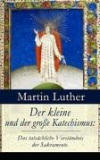 Der kleine und der große Katechismus: Das tatsächliche Verständnis der Sakramente (Vollständige Ausgaben)