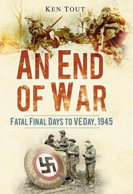 An End of War: Fatal Final Days to VE Day 1945