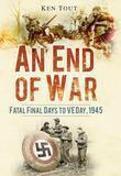 Ken Tout - An End of War: Fatal Final Days to VE Day 1945
