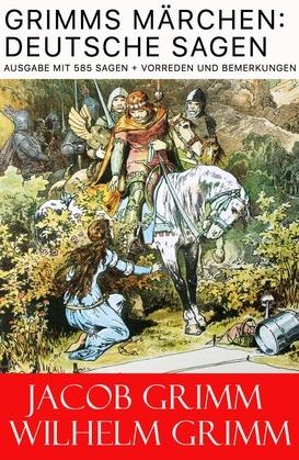 Grimms Märchen: Deutsche Sagen - Vollständige Ausgabe mit 585 Sagen + Vorreden und Bemerkungen