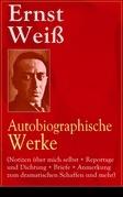 Ernst Weiß: Autobiographische Werke (Notizen über mich selbst + Reportage und Dichtung + Briefe + Anmerkung zum dramatischen Schaffen und mehr) - Vollständige Ausgaben