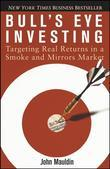 Bull's Eye Investing: Targeting Real Returns in a Smoke and Mirrors Market