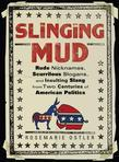 Slinging Mud: Rude Nicknames, Scurrilous Slogans, and Insulting Slang from Two Centuries of American Politics