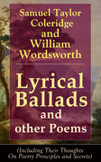 Lyrical Ballads and other Poems by Samuel Taylor Coleridge and William Wordsworth (Including Their Thoughts On Poetry Principles and Secrets)