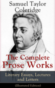 The Complete Prose Works of Samuel Taylor Coleridge: Literary Essays, Lectures and Letters (Illustrated Edition)
