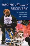 Racing Toward Recovery: The Extraordinary Story of Alaska Musher Mike Williams Sr.