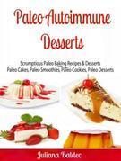 Paleo Autoimmune Desserts: Scrumptious Paleo Baking Recipes & Desserts: Paleo Cakes, Paleo Smoothies, Paleo Cookies, Paleo Desserts