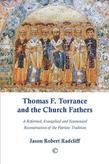 Thomas F. Torrance and the Church Fathers: A Reformed, Evangelical, and Ecumenical Reconstruction of the Patristic Tradition