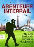 Abenteuer Interrail - Mit dem Rucksack zurück in die Jugend - Urlaub mal anders: Unterwegs als Backpacker. Ein Reisebericht und Reisetagebuch