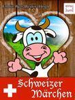 Schweizer Märchen, Hexen-Sagen und Zauber-Geschichten - Erzählungen und unheimliche Mythen aus der Schweiz (Illustrierte Ausgabe)