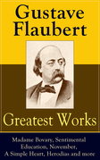 Greatest Works of Gustave Flaubert: Madame Bovary, Sentimental Education, November, A Simple Heart, Herodias and more