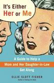 It's Either Her or Me: A Guide to Help a Mom and Her Daughter-in-Law Get Along
