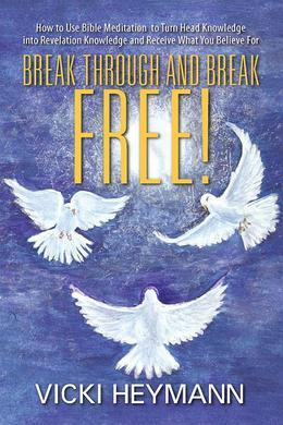 Break Through and Break Free!: How to Use Bible Meditation to Turn Head Knowledge into Revelation Knowledge and Receive What You Believe For