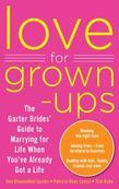 Love for Grown-Ups: The Garter Brides' Guide to Marrying for Life When You've Already Got a Life