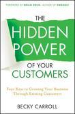 The Hidden Power of Your Customers: 4 Keys to Growing Your Business Through Existing Customers