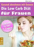Die Low Carb Diät für Frauen - Gesund abnehmen mit Genuss - Schlank in 7 Tagen. Mit großem Extra: Die besten Low Carb Rezepte