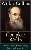 Complete Works of Wilkie Collins: Novels, Short Stories, Plays, Essays and Memoirs