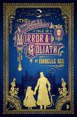 The Singular & Extraordinary Tale of Mirror & Goliath: From the Peculiar Adventures of John Lovehart, Esq., Volume 1