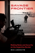 Savage Frontier: Making News and Security on the Argentine Border