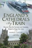 England's Cathedrals by Train: Discover how the Normans and Victorians Helped to Shape our Lives