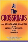 At the Crossroads: The Remarkable CPA Firm That Nearly Crashed, Then Soared