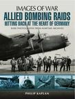 Allied Bombing Raids: Hittiing Back at the Heart of Germany: Rare Photographs from Wartime Archives