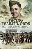 Facing Fearful Odds: My Father's Story of Captivity, Escape & Resistance 1940-1945