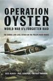 Operation Oyster World War II's Forgotten Raid: The Daring Low Level Attack on the Philips Radio Works