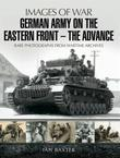 German Army on the Eastern Front: The Advance: Rare Photographs from Wartime Archives