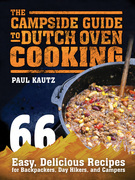 The Campside Guide to Dutch Oven Cooking: 66 Easy, Delicious Recipes for Backpackers, Day Hikers, and Campers