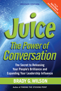 Juice: The Power of Conversation-The Secret to Releasing Your People's Brilliance and Expanding Your Leadership Influence, Revised Edition