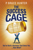 The Success Cage: You've Built a Business That Owns You ... Now What?