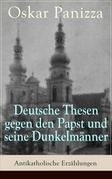 Deutsche Thesen gegen den Papst und seine Dunkelmänner - Antikatholische Erzählungen (Vollständige Ausgabe)