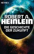 Robert A. Heinlein - Die Geschichte der Zukunft