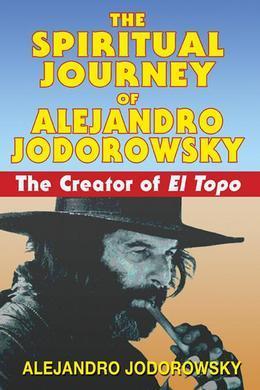 The Spiritual Journey of Alejandro Jodorowsky: The Creator of El Topo