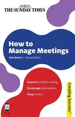 How to Manage Meetings: Improve Problem Solving; Encourage Participation; Keep Control